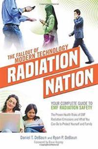 Radiation Nation - The Fallout of Modern Technology: Your Complete Guide to Emf Safety & Protection - The Proven Health Risks of Emf Radiation and Wha