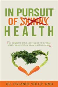In Pursuit of Health: The Complete Mind-Body Guide to Optimal Health and Freedom from Chasing Skinny