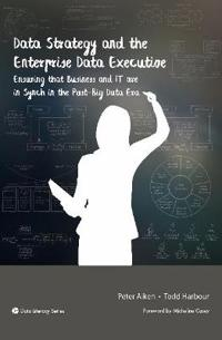 Data Strategy and the Enterprise Data Executive: Ensuring That Business and It Are in Synch in the Post-Big Data Era