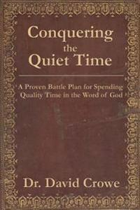 Conquering the Quiet Time: A Proven Battle Plan for Spending Quality Time in the Word of God