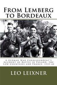 From Lemberg to Bordeaux: A German War Correspondent's Account of Battle in Poland, the Low Countries and France, 1939-40