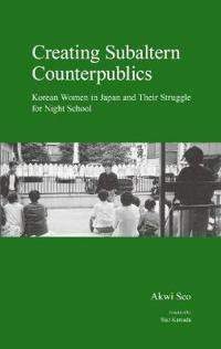Creating Subaltern Counterpublics: Korean Women in Japan and Their Struggle for Night School