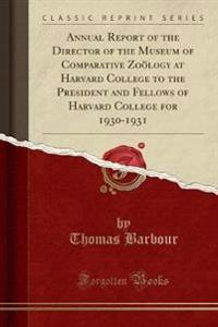 Annual Report of the Director of the Museum of Comparative Zooelogy at Harvard College to the President and Fellows of Harvard College for 1930-1931 (Classic Reprint)