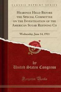 Hearings Held Before the Special Committee on the Investigation of the American Sugar Refining Co