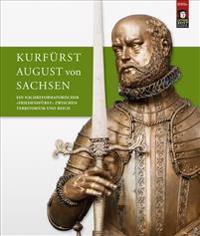 Kurfurst August Von Sachsen: Ein Nachreformatorischer Friedensfurst Zwischen Territorium Und Reich. Beitrage Zur Wissenschaftlichen Tagung Vom 9. B