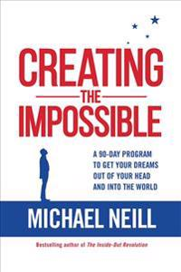 Creating the Impossible: A 90-Day Program to Get Your Dreams Out of Your Head and Into the World