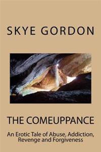 The Comeuppance: An Erotic Tale of Abuse, Addiction, Revenge and Forgiveness