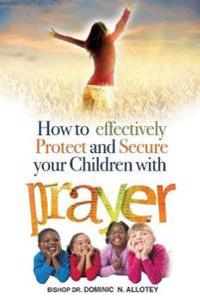 How to Effectively Protect and Secure Your Children with Prayer