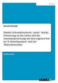 Dimitri Schostakowitschs -Letzte Stucke. Erinnerung an Das Leben Und Die Auseinandersetzung Mit Dem Eigenen Tod Im '8. Streichquartett' Und Der 'Bratschensonate'