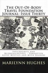 Out-of-Body Travel Foundation Journal: 'Ixtlilxochitl and Nezahualcoyotl - Forgotten Aztec Mystics and Myth Bearers' Issue Thirty