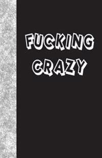 Fucking Crazy: Lined Journal, 108 Pages