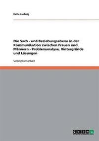 Die Sach - Und Beziehungsebene in Der Kommunikation Zwischen Frauen Und Mannern - Problemanalyse, Hintergrunde Und Losungen