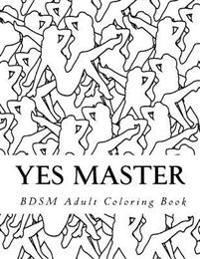 Yes Master - Bdsm Adult Coloring Book: Sexy Bdsm Themed Adult Coloring