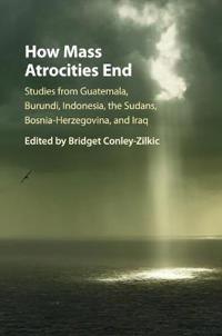 How Mass Atrocities End: Studies from Guatemala, Burundi, Indonesia, the Sudans, Bosnia-Herzegovina, and Iraq