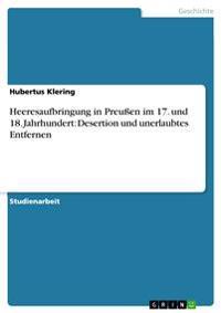 Heeresaufbringung in Preuen Im 17. Und 18. Jahrhundert: Desertion Und Unerlaubtes Entfernen