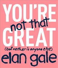 You're Not That Great: (But Neither Is Anyone Else)