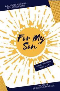 For My Son: A Guided Journal of Life Lessons by Mom for Her Son