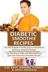 Diabetic Smoothie Recipes: 2 Manuscripts in 1- Top 365 Diabetic Friendly Delicious Smoothie Recipes+ Top 365 Delicious Low-Carb Paleo Diet Smooth