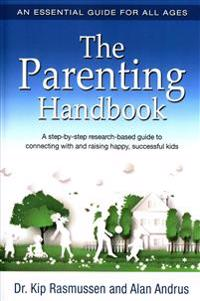 The Parenting Handbook: A Step-By-Step Research-Based Guide for Connecting with and Raising Happy, Successful Kids