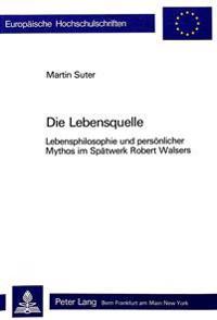 Die Lebensquelle: Lebensphilosophie Und Persoenlicher Mythos Im Spaetwerk Robert Walsers