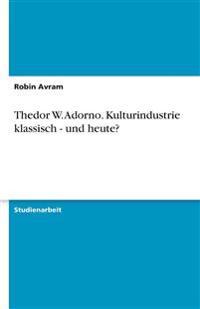 Thedor W. Adorno. Kulturindustrie klassisch - und heute?