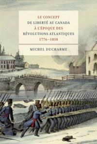 Le Concept de liberte au Canada a l'epoque des Revolutions atlantiques (1776-1838)