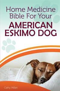 Home Medicine Bible for Your American Eskimo Dog: The Alternative Health Guide to Keep Your Dog Happy, Healthy and Safe