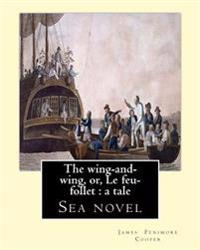 The Wing-And-Wing, Or, Le Feu-Follet: A Tale. By: J. Fenimore Cooper: Sea Novel
