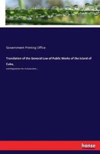 Translation of the General Law of Public Works of the Island of Cuba,
