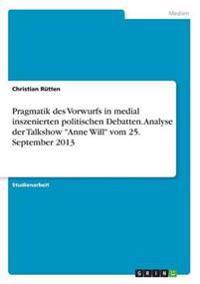 Pragmatik Des Vorwurfs in Medial Inszenierten Politischen Debatten. Analyse Der Talkshow -Anne Will- Vom 25. September 2013