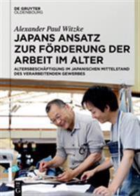 Japans Ansatz Zur Förderung Der Arbeit Im Alter: Altersbeschäftigung Im Japanischen Mittelstand Des Verarbeitenden Gewerbes