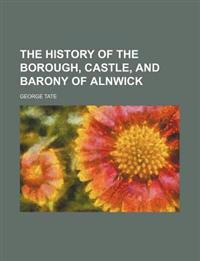 The history of the borough, castle, and barony of Alnwick