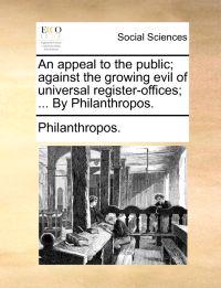 An Appeal to the Public; Against the Growing Evil of Universal Register-Offices; ... by Philanthropos