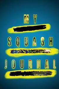 My Squash Journal: Track Your Progress in This Professionally Designed Squash Journal Unlike Any You've Seen Before. Doesn't Simply Conta