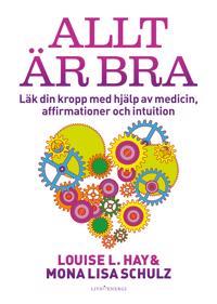 Allt är bra : Läk din kropp med hjälp av medicin, affirmationer och intuition