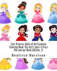 Cute Princess Dolls of All Fashions Coloring Book: For Girl's Ages 4 Years Old and Up (Book Edition: 2)
