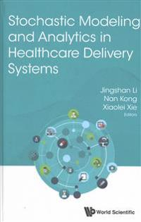 Stochastic Modeling and Analytics in Healthcare Delivery Systems