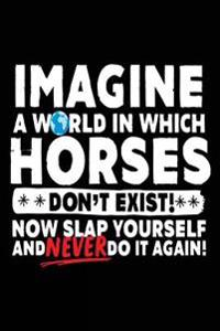 Imagine a World in Which Horses Don't Exist!: Now Slap Yourself and Never Do It Again!, Journals to Write In, 6 X 9, 108 Lined Pages (Diary, Notebook,