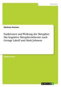 Funktionen Und Wirkung Der Metapher. Die Kognitive Metapherntheorie Nach George Lakoff Und Mark Johnson