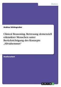 Clinical Reasoning. Betreuung Demenziell Erkrankter Menschen Unter Berucksichtigung Des Konzepts -Silviahemmet-
