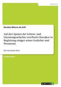 Auf Den Spuren Der Lebens- Und Literaturgeschichte Von Penco Slavejkov in Begleitung Einiger Seiner Gedichte Und Prosatexte
