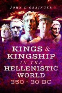 Kings and Kingship in the Hellenistic World 350-30 BC