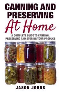 Canning & Preserving at Home - The Complete Guide to Making Jams, Jellies, Chutneys, Pickles & More at Home: A Complete Guide to Canning, Preserving a