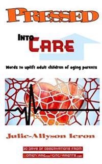 Pressed Into Care: Words to Uplift Adult Children of Aging Parents