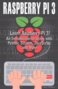 Raspberry Pi 3: Learn to Use Raspberry Pi 3! an Introduction to Using with Python, Scratch, JavaScript and More