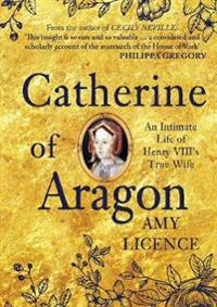 Catherine of Aragon: An Intimate Life of Henry VIII's True Wife