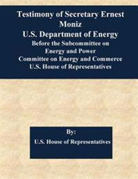 Testimony of Secretary Ernest Moniz U.S. Department of Energy Before the Subcommittee on Energy and Power Committee on Energy and Commerce U.S. House