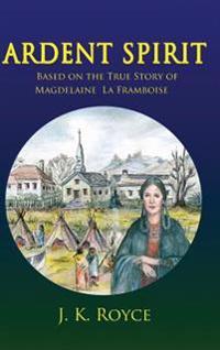 Ardent Spirit: Based on the True Story of Magdelaine La Framboise
