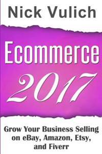 Ecommerce 2017: Grow Your Business Selling on Ebay, Amazon, Etsy, and Fiverr