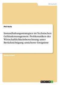Instandhaltungsstrategien Im Technischen Gebaudemanagement. Problematiken Der Wirtschaftlichkeitsberechnung Unter Berucksichtigung Unsicherer Ereignisse